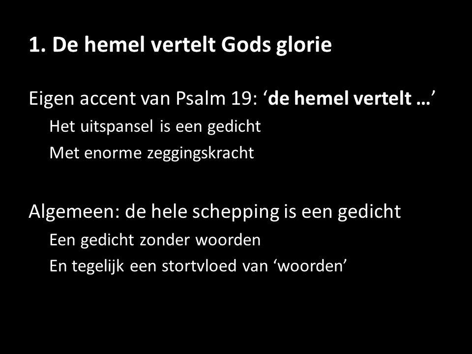 1. De hemel vertelt Gods glorie Eigen accent van Psalm 19: 'de hemel vertelt …' Het uitspansel is een gedicht Met enorme zeggingskracht Algemeen: de h