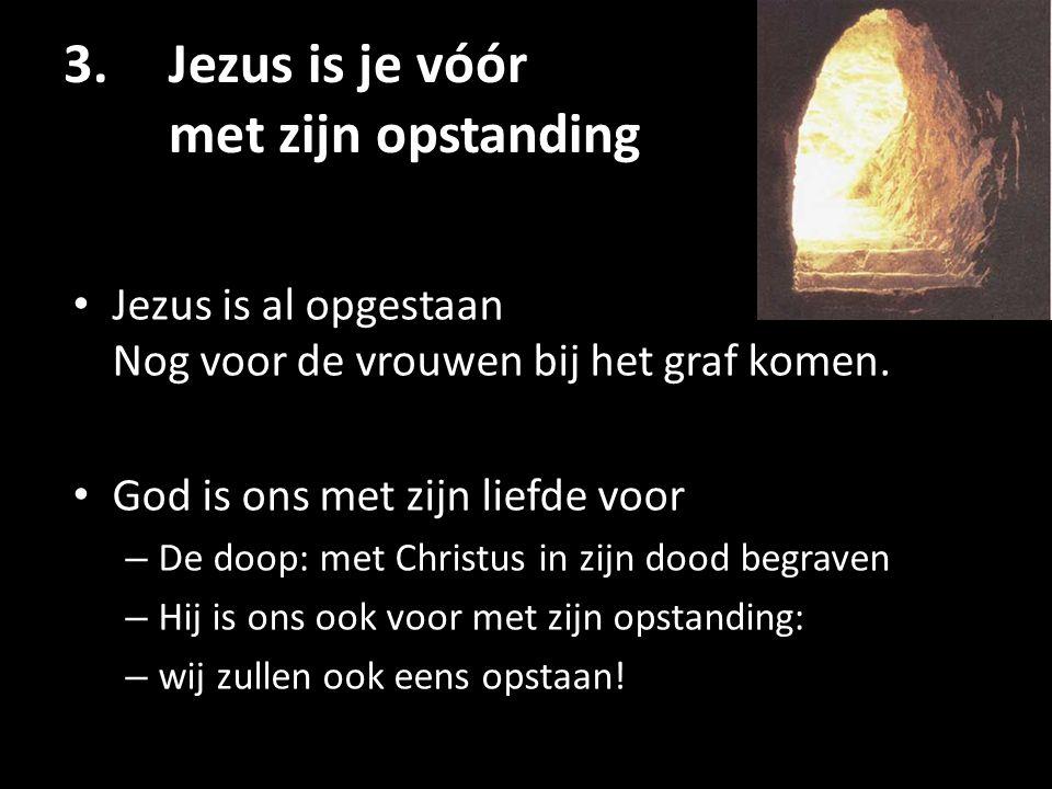 3.Jezus is je vóór met zijn opstanding Jezus is al opgestaan Nog voor de vrouwen bij het graf komen. God is ons met zijn liefde voor – De doop: met Ch