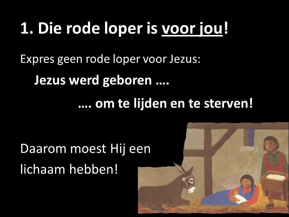1. Die rode loper is voor jou! Expres geen rode loper voor Jezus: Jezus werd geboren …. …. om te lijden en te sterven! Daarom moest Hij een lichaam he