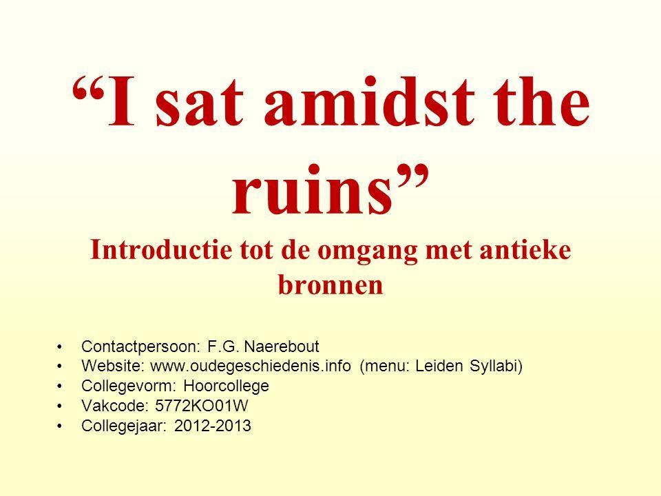 """""""I sat amidst the ruins"""" Introductie tot de omgang met antieke bronnen Contactpersoon: F.G. Naerebout Website: www.oudegeschiedenis.info (menu: Leiden"""