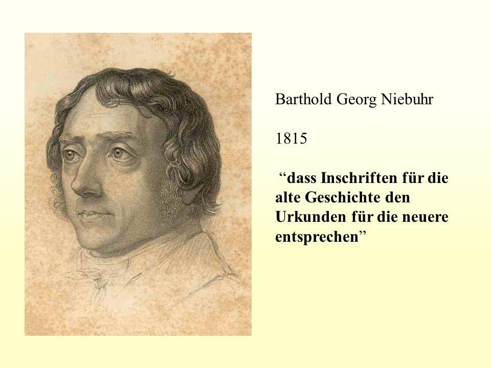 Barthold Georg Niebuhr 1815 dass Inschriften für die alte Geschichte den Urkunden für die neuere entsprechen