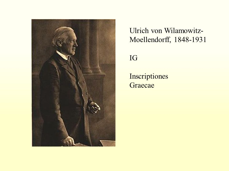 Ulrich von Wilamowitz- Moellendorff, 1848-1931 IG Inscriptiones Graecae