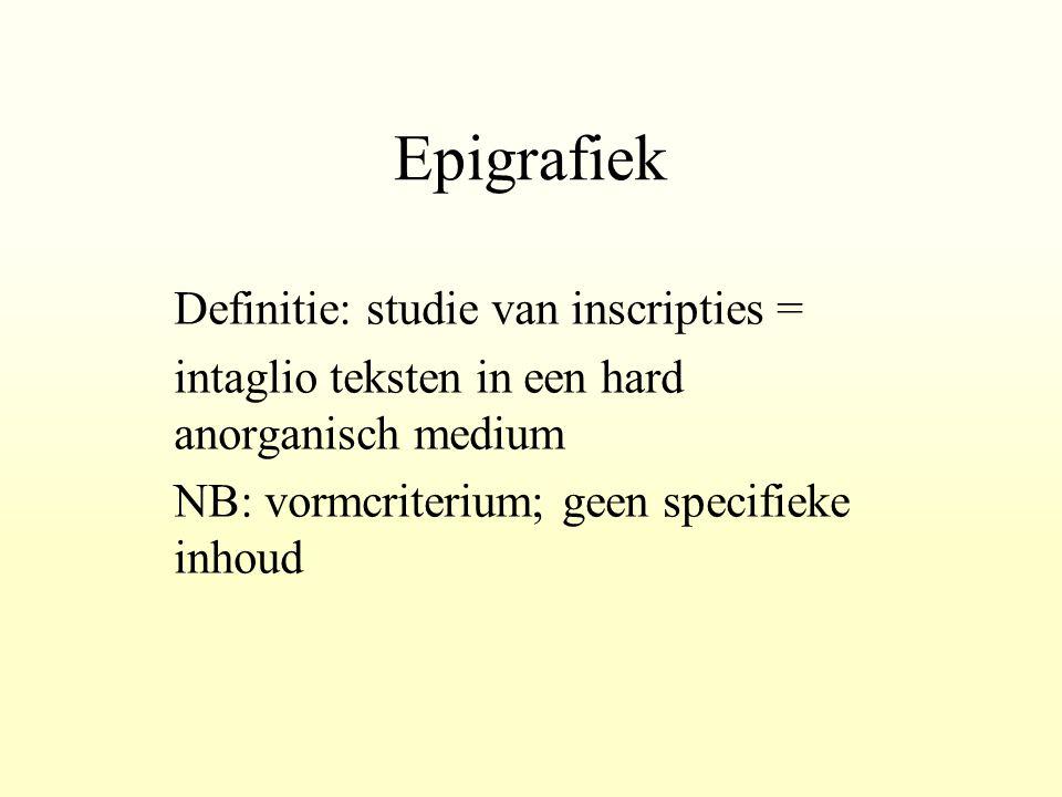 Epigrafiek Definitie: studie van inscripties = intaglio teksten in een hard anorganisch medium NB: vormcriterium; geen specifieke inhoud