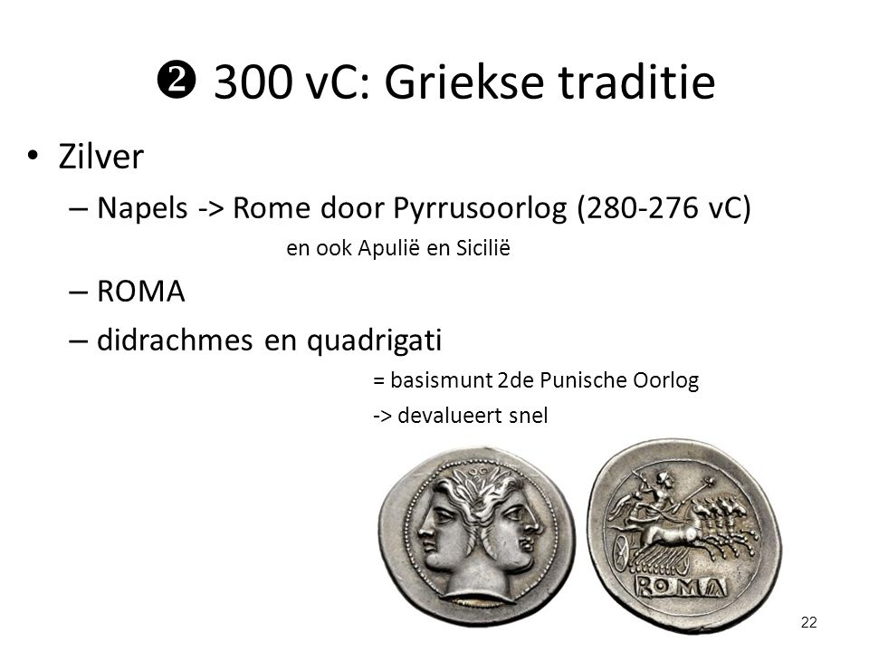  300 vC: Griekse traditie Zilver – Napels -> Rome door Pyrrusoorlog (280-276 vC) en ook Apulië en Sicilië – ROMA – didrachmes en quadrigati = basismu