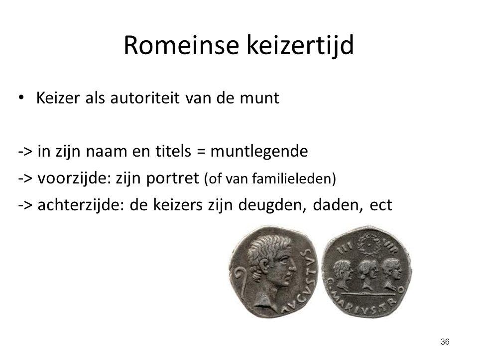 Romeinse keizertijd Keizer als autoriteit van de munt -> in zijn naam en titels = muntlegende -> voorzijde: zijn portret (of van familieleden) -> acht