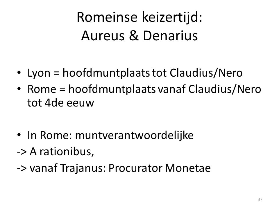 Romeinse keizertijd: Aureus & Denarius Lyon = hoofdmuntplaats tot Claudius/Nero Rome = hoofdmuntplaats vanaf Claudius/Nero tot 4de eeuw In Rome: muntv