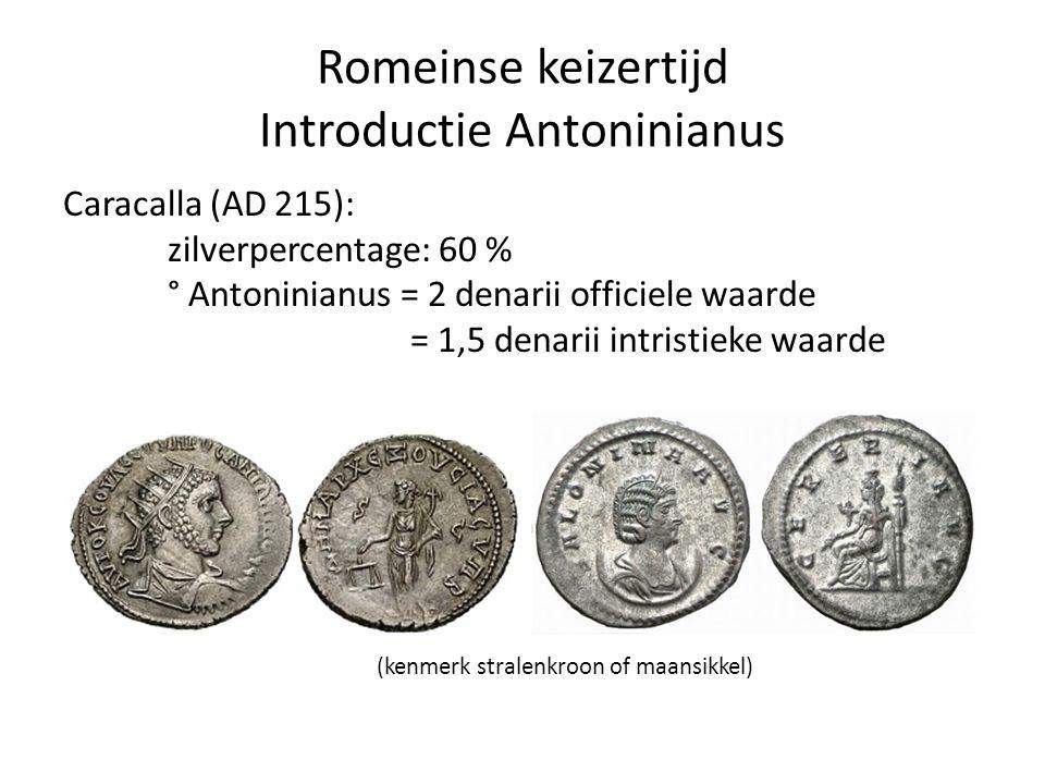 Romeinse keizertijd Introductie Antoninianus Caracalla (AD 215): zilverpercentage: 60 % ° Antoninianus = 2 denarii officiele waarde = 1,5 denarii intr