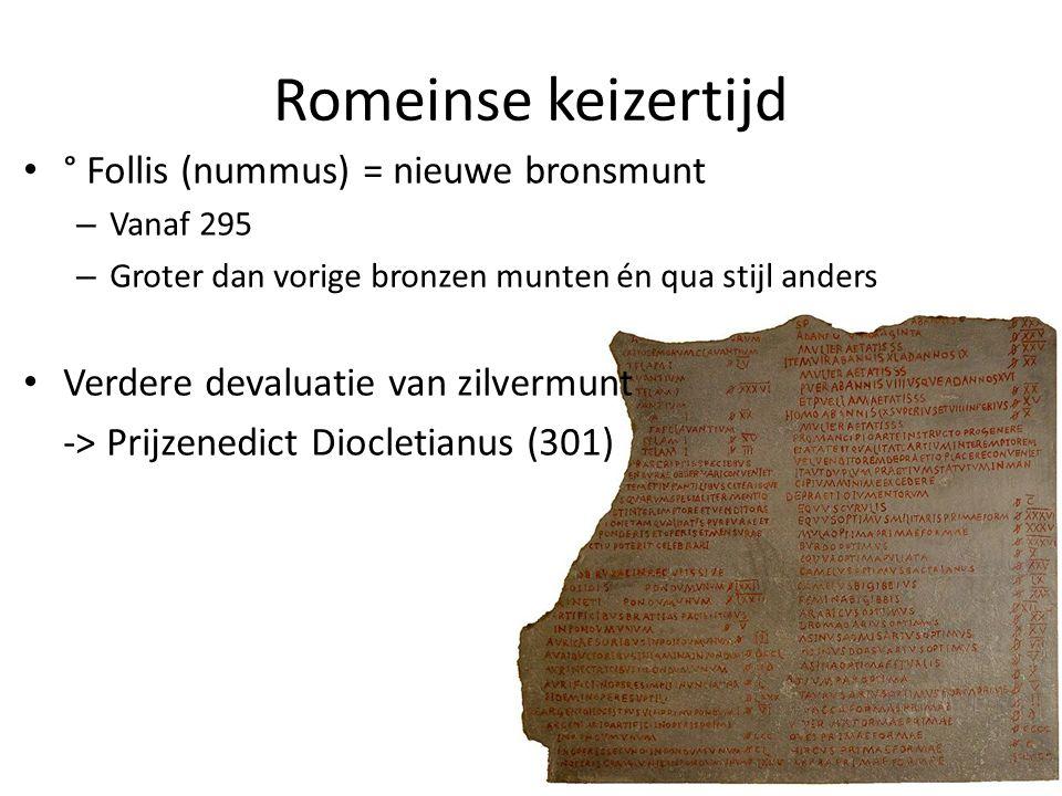 Romeinse keizertijd ° Follis (nummus) = nieuwe bronsmunt – Vanaf 295 – Groter dan vorige bronzen munten én qua stijl anders Verdere devaluatie van zil