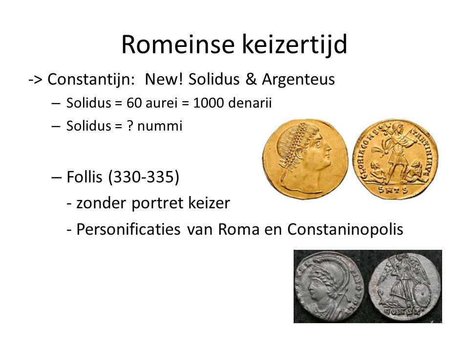 Romeinse keizertijd -> Constantijn: New! Solidus & Argenteus – Solidus = 60 aurei = 1000 denarii – Solidus = ? nummi – Follis (330-335) - zonder portr