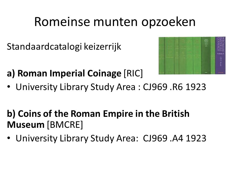 Romeinse munten opzoeken Standaardcatalogi keizerrijk a) Roman Imperial Coinage [RIC] University Library Study Area : CJ969.R6 1923 b) Coins of the Ro