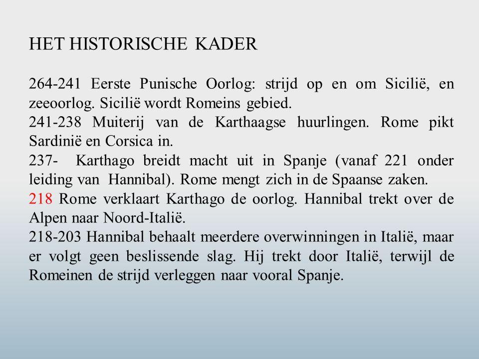 HET HISTORISCHE KADER 264-241 Eerste Punische Oorlog: strijd op en om Sicilië, en zeeoorlog. Sicilië wordt Romeins gebied. 241-238 Muiterij van de Kar