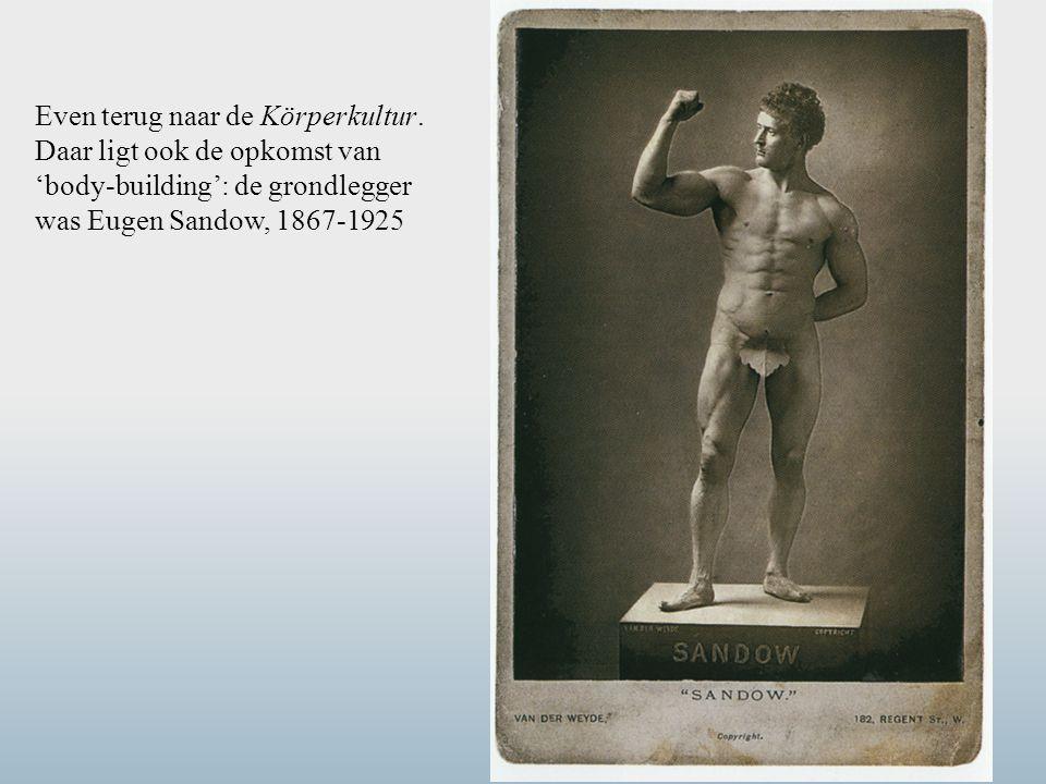 Even terug naar de Körperkultur. Daar ligt ook de opkomst van 'body-building': de grondlegger was Eugen Sandow, 1867-1925