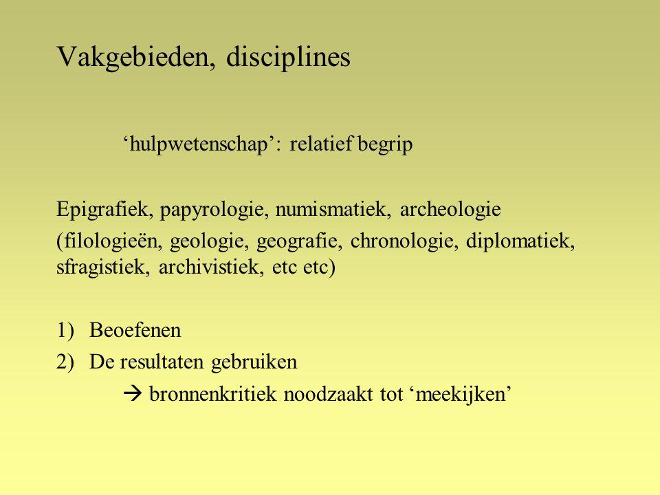 Vakgebieden, disciplines 'hulpwetenschap': relatief begrip Epigrafiek, papyrologie, numismatiek, archeologie (filologieën, geologie, geografie, chronologie, diplomatiek, sfragistiek, archivistiek, etc etc) 1)Beoefenen 2)De resultaten gebruiken  bronnenkritiek noodzaakt tot 'meekijken'