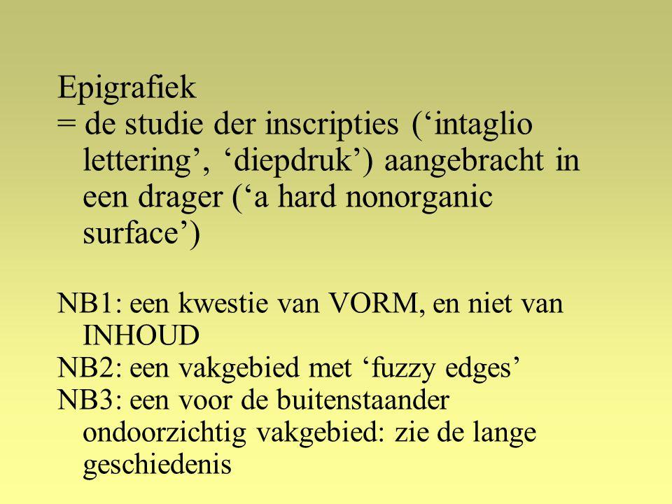 Epigrafiek = de studie der inscripties ('intaglio lettering', 'diepdruk') aangebracht in een drager ('a hard nonorganic surface') NB1: een kwestie van VORM, en niet van INHOUD NB2: een vakgebied met 'fuzzy edges' NB3: een voor de buitenstaander ondoorzichtig vakgebied: zie de lange geschiedenis