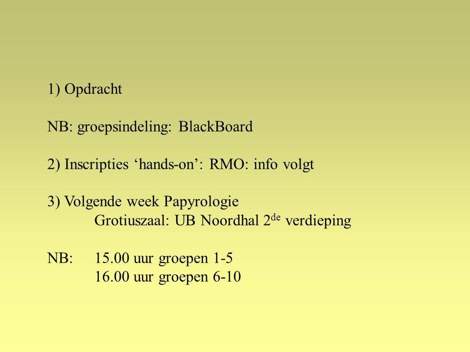 1) Opdracht NB: groepsindeling: BlackBoard 2) Inscripties 'hands-on': RMO: info volgt 3) Volgende week Papyrologie Grotiuszaal: UB Noordhal 2 de verdieping NB: 15.00 uur groepen 1-5 16.00 uur groepen 6-10