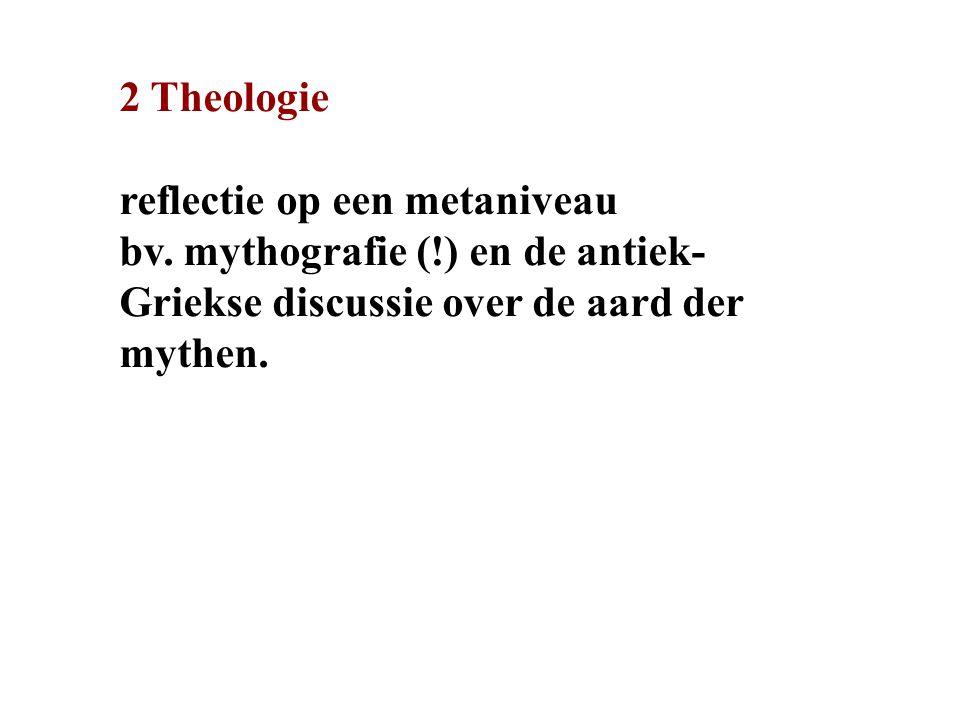 2 Theologie reflectie op een metaniveau bv. mythografie (!) en de antiek- Griekse discussie over de aard der mythen.