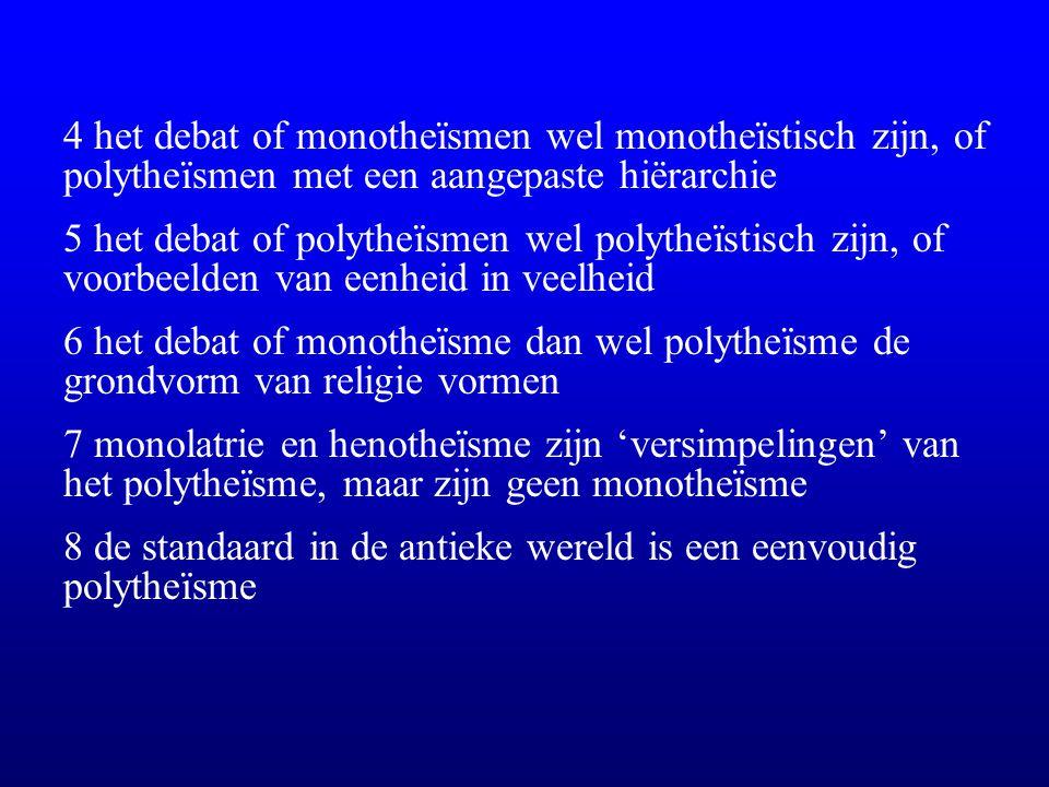 4 het debat of monotheïsmen wel monotheïstisch zijn, of polytheïsmen met een aangepaste hiërarchie 5 het debat of polytheïsmen wel polytheïstisch zijn, of voorbeelden van eenheid in veelheid 6 het debat of monotheïsme dan wel polytheïsme de grondvorm van religie vormen 7 monolatrie en henotheïsme zijn 'versimpelingen' van het polytheïsme, maar zijn geen monotheïsme 8 de standaard in de antieke wereld is een eenvoudig polytheïsme