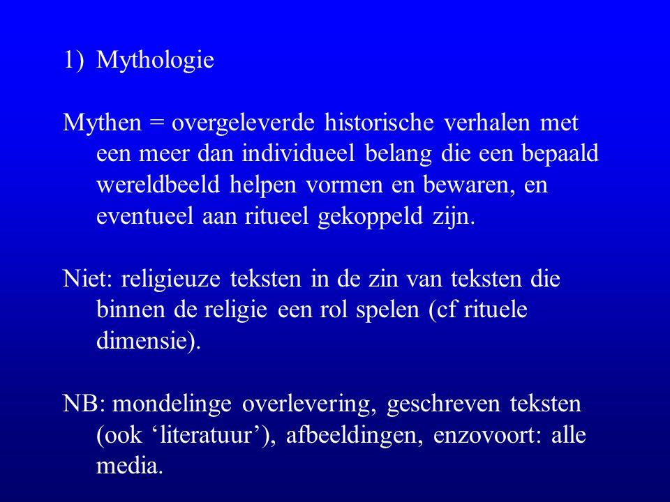 1)Mythologie Mythen = overgeleverde historische verhalen met een meer dan individueel belang die een bepaald wereldbeeld helpen vormen en bewaren, en eventueel aan ritueel gekoppeld zijn.