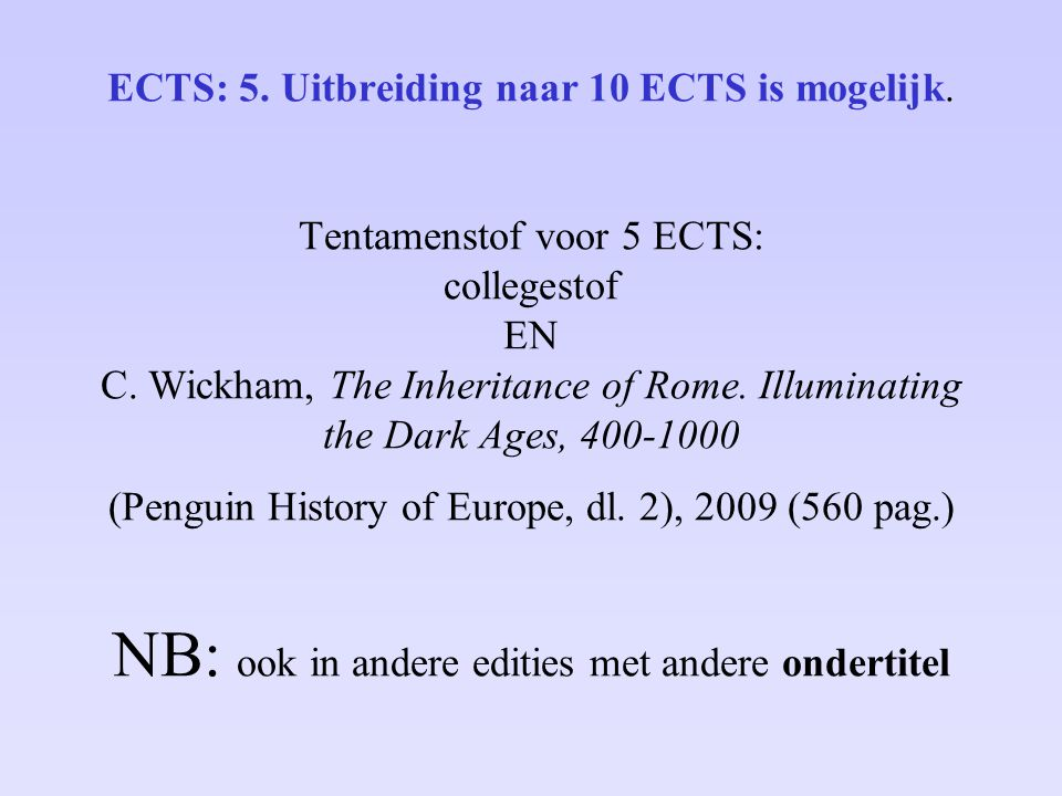 ECTS: 5. Uitbreiding naar 10 ECTS is mogelijk. Tentamenstof voor 5 ECTS: collegestof EN C. Wickham, The Inheritance of Rome. Illuminating the Dark Age