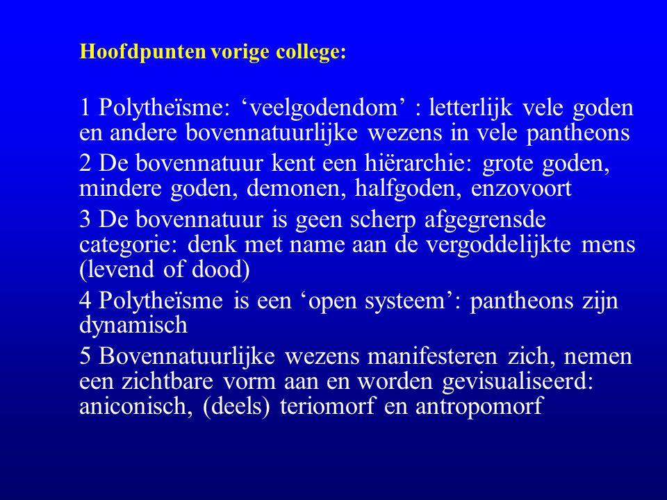 Hoofdpunten vorige college: 1 Polytheïsme: 'veelgodendom' : letterlijk vele goden en andere bovennatuurlijke wezens in vele pantheons 2 De bovennatuur kent een hiërarchie: grote goden, mindere goden, demonen, halfgoden, enzovoort 3 De bovennatuur is geen scherp afgegrensde categorie: denk met name aan de vergoddelijkte mens (levend of dood) 4 Polytheïsme is een 'open systeem': pantheons zijn dynamisch 5 Bovennatuurlijke wezens manifesteren zich, nemen een zichtbare vorm aan en worden gevisualiseerd: aniconisch, (deels) teriomorf en antropomorf
