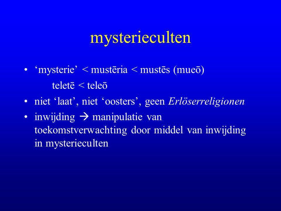 mysterieculten 'mysterie' < mustēria < mustēs (mueō) teletē < teleō niet 'laat', niet 'oosters', geen Erlöserreligionen inwijding  manipulatie van toekomstverwachting door middel van inwijding in mysterieculten