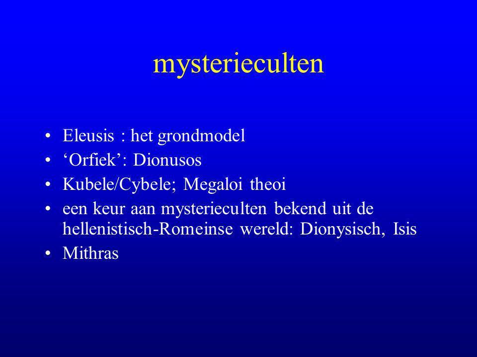 mysterieculten Eleusis : het grondmodel 'Orfiek': Dionusos Kubele/Cybele; Megaloi theoi een keur aan mysterieculten bekend uit de hellenistisch-Romeinse wereld: Dionysisch, Isis Mithras