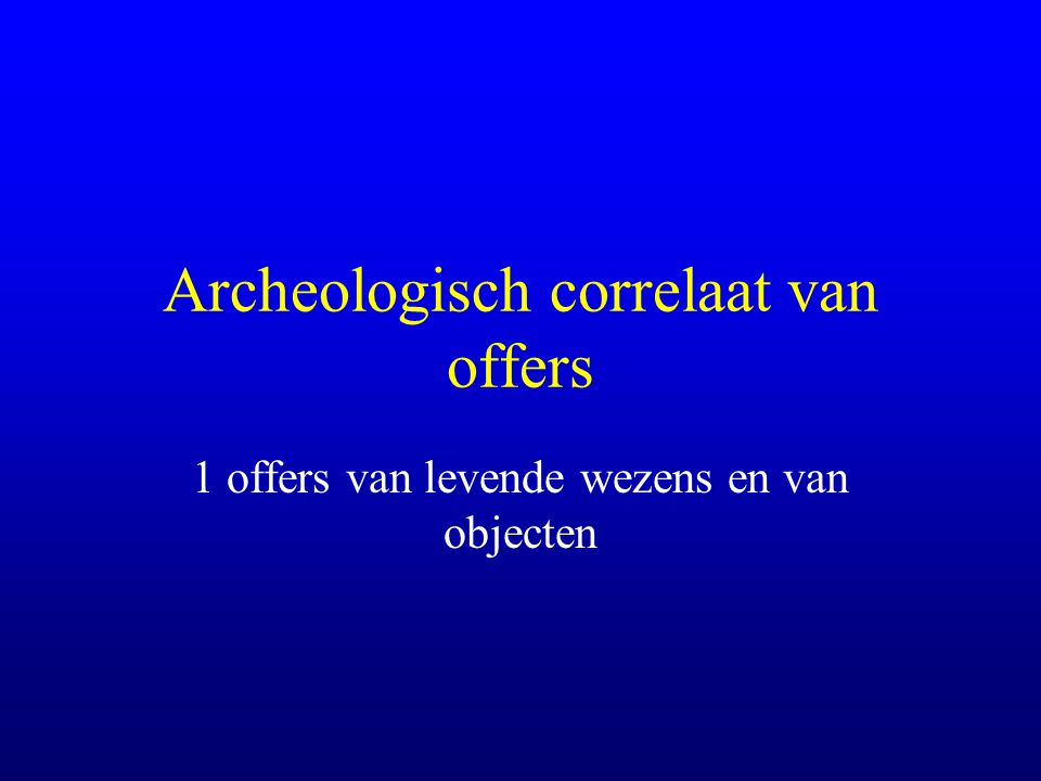 Archeologisch correlaat van offers 1 offers van levende wezens en van objecten