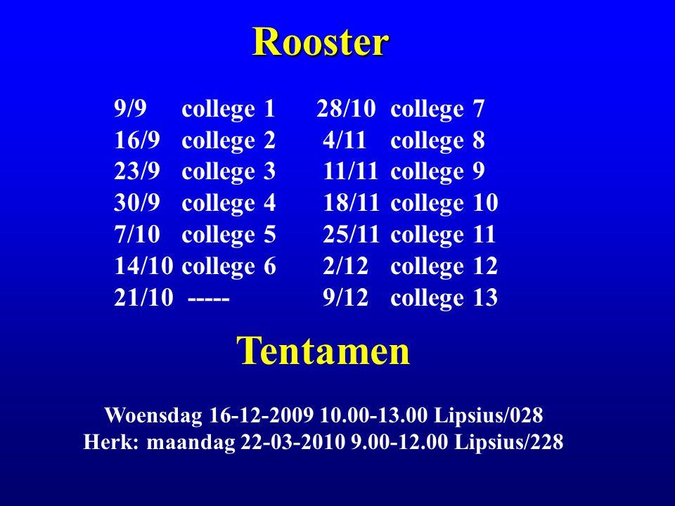 Rooster 9/9college 128/10 college 7 16/9 college 2 4/11 college 8 23/9college 3 11/11 college 9 30/9college 4 18/11 college 10 7/10college 5 25/11 college 11 14/10college 6 2/12 college 12 21/10 ----- 9/12 college 13 Tentamen Woensdag 16-12-2009 10.00-13.00 Lipsius/028 Herk: maandag 22-03-2010 9.00-12.00 Lipsius/228