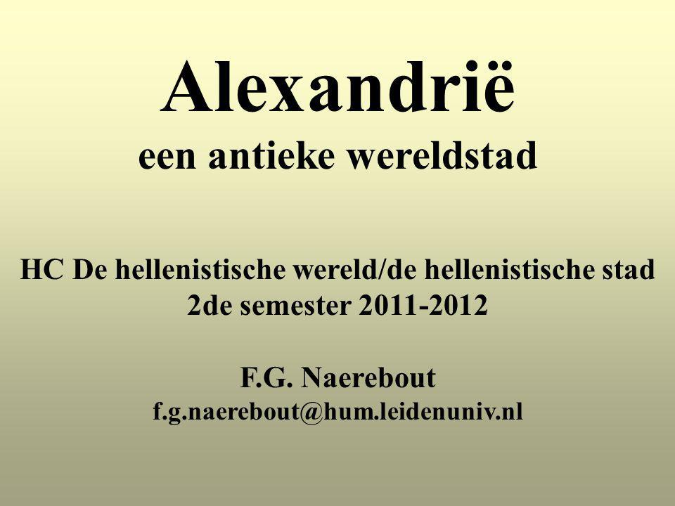 Alexandrië een antieke wereldstad HC De hellenistische wereld/de hellenistische stad 2de semester 2011-2012 F.G. Naerebout f.g.naerebout@hum.leidenuni