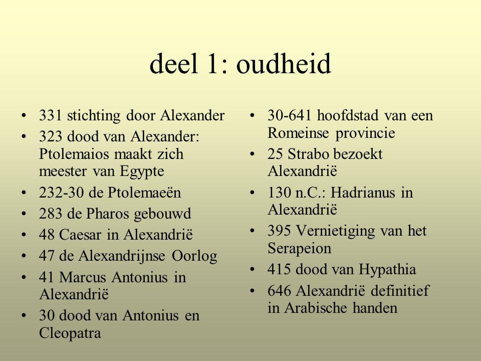 deel 1: oudheid 331 stichting door Alexander 323 dood van Alexander: Ptolemaios maakt zich meester van Egypte 232-30 de Ptolemaeën 283 de Pharos gebouwd 48 Caesar in Alexandrië 47 de Alexandrijnse Oorlog 41 Marcus Antonius in Alexandrië 30 dood van Antonius en Cleopatra 30-641 hoofdstad van een Romeinse provincie 25 Strabo bezoekt Alexandrië 130 n.C.: Hadrianus in Alexandrië 395 Vernietiging van het Serapeion 415 dood van Hypathia 646 Alexandrië definitief in Arabische handen