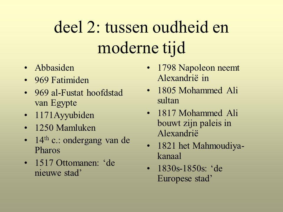 deel 2: tussen oudheid en moderne tijd Abbasiden 969 Fatimiden 969 al-Fustat hoofdstad van Egypte 1171Ayyubiden 1250 Mamluken 14 th c.: ondergang van de Pharos 1517 Ottomanen: 'de nieuwe stad' 1798 Napoleon neemt Alexandrië in 1805 Mohammed Ali sultan 1817 Mohammed Ali bouwt zijn paleis in Alexandrië 1821 het Mahmoudiya- kanaal 1830s-1850s: 'de Europese stad'