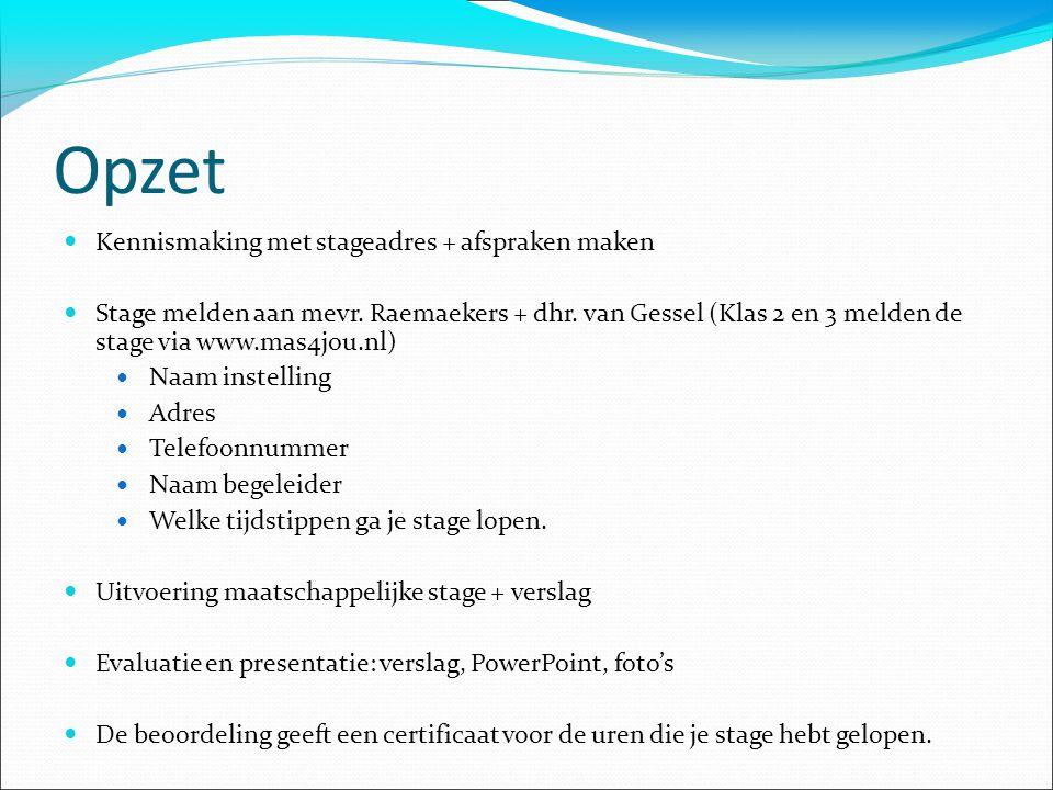Opzet Kennismaking met stageadres + afspraken maken Stage melden aan mevr. Raemaekers + dhr. van Gessel (Klas 2 en 3 melden de stage via www.mas4jou.n