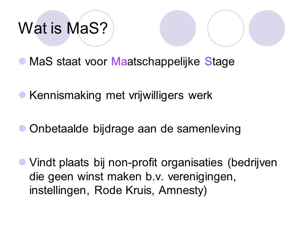 Wat is MaS? MaS staat voor Maatschappelijke Stage Kennismaking met vrijwilligers werk Onbetaalde bijdrage aan de samenleving Vindt plaats bij non-prof