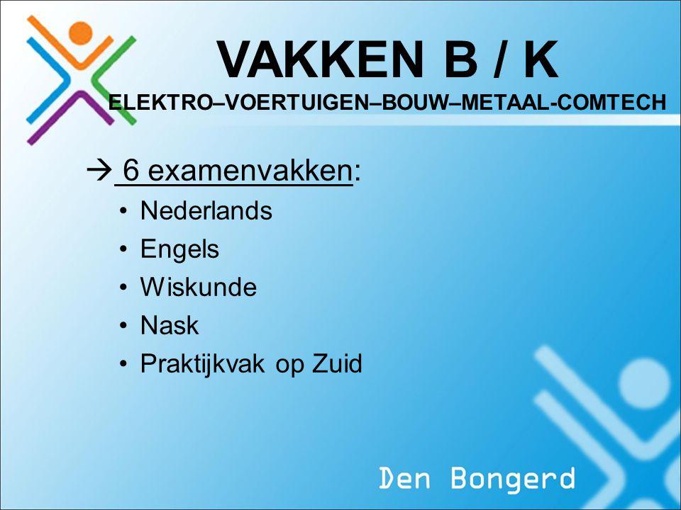VAKKEN B / K ELEKTRO–VOERTUIGEN–BOUW–METAAL-COMTECH  6 examenvakken: Nederlands Engels Wiskunde Nask Praktijkvak op Zuid