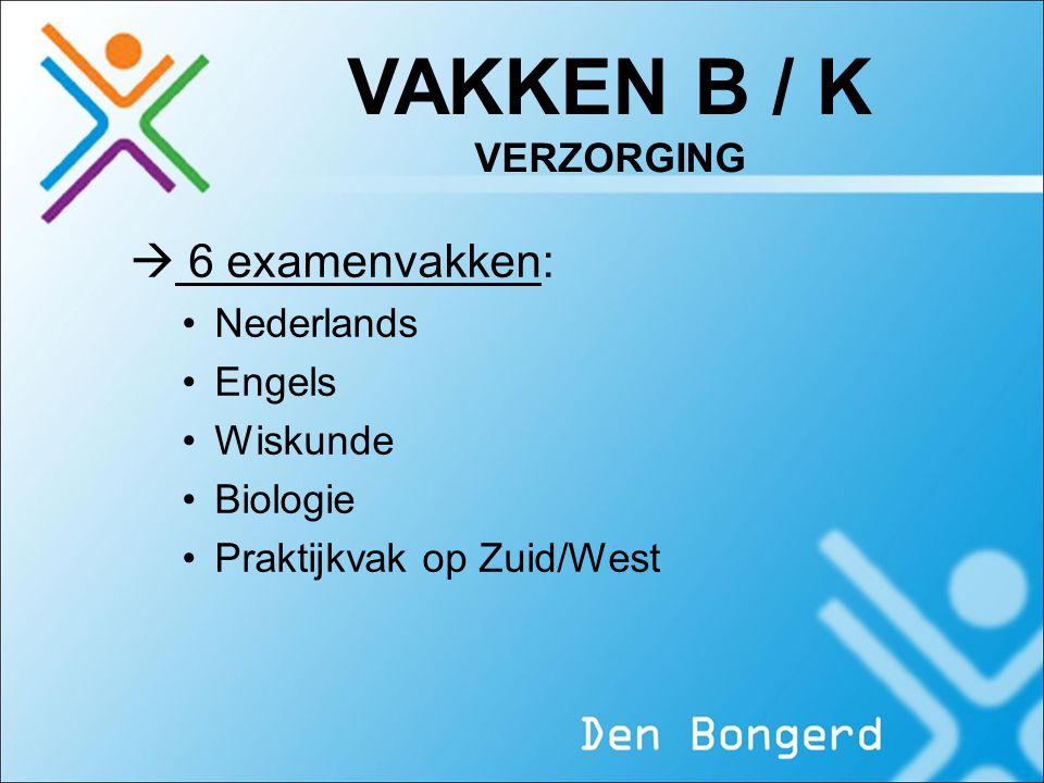 VAKKEN B / K VERZORGING  6 examenvakken: Nederlands Engels Wiskunde Biologie Praktijkvak op Zuid/West