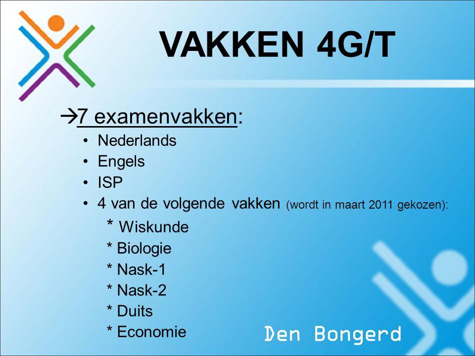 VAKKEN 4G/T  7 examenvakken: Nederlands Engels ISP 4 van de volgende vakken (wordt in maart 2011 gekozen): * Wiskunde * Biologie * Nask-1 * Nask-2 *