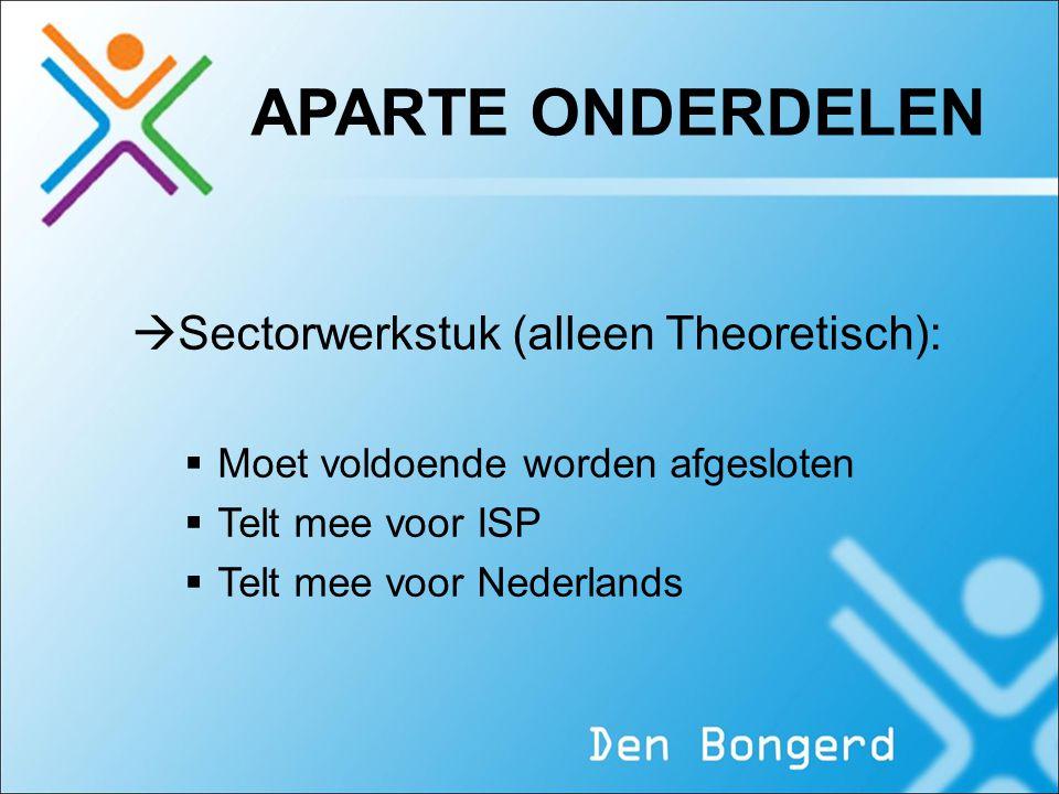 APARTE ONDERDELEN  Sectorwerkstuk (alleen Theoretisch):  Moet voldoende worden afgesloten  Telt mee voor ISP  Telt mee voor Nederlands