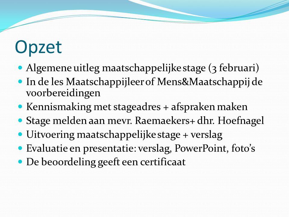 Opzet Algemene uitleg maatschappelijke stage (3 februari) In de les Maatschappijleer of Mens&Maatschappij de voorbereidingen Kennismaking met stageadres + afspraken maken Stage melden aan mevr.