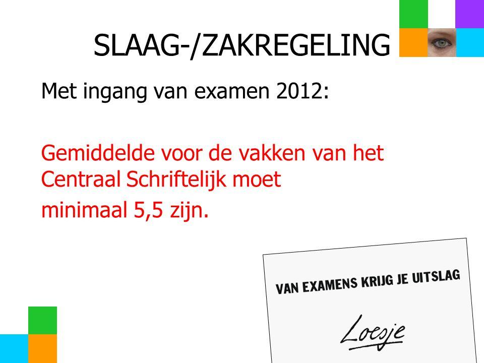 SLAAG-/ZAKREGELING Met ingang van examen 2012: Gemiddelde voor de vakken van het Centraal Schriftelijk moet minimaal 5,5 zijn.