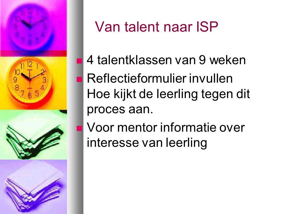 Van talent naar ISP 4 talentklassen van 9 weken Reflectieformulier invullen Hoe kijkt de leerling tegen dit proces aan.