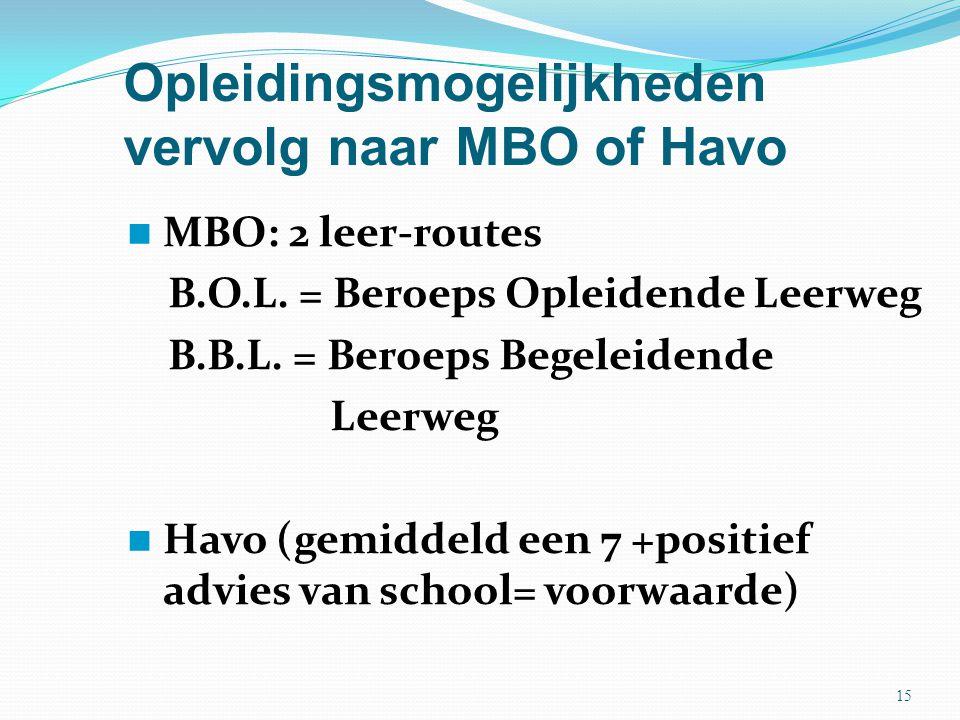 Opleidingsmogelijkheden vervolg naar MBO of Havo MBO: 2 leer-routes B.O.L. = Beroeps Opleidende Leerweg B.B.L. = Beroeps Begeleidende Leerweg Havo (ge
