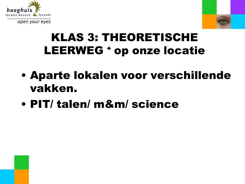 KLAS 3: THEORETISCHE LEERWEG + op onze locatie Aparte lokalen voor verschillende vakken. PIT/ talen/ m&m/ science