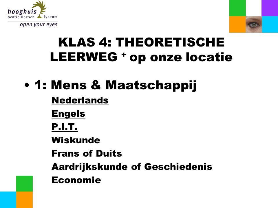 KLAS 4: THEORETISCHE LEERWEG + op onze locatie 1: Mens & Maatschappij Nederlands Engels P.I.T. Wiskunde Frans of Duits Aardrijkskunde of Geschiedenis