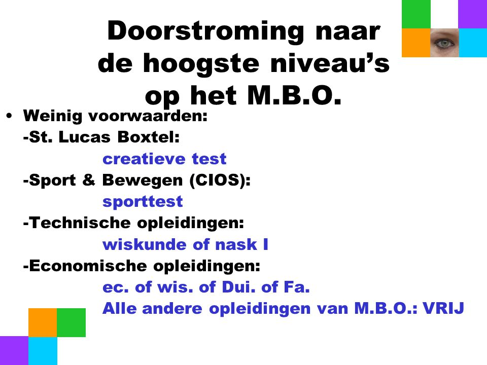 Doorstroming naar de hoogste niveau's op het M.B.O. Weinig voorwaarden: -St. Lucas Boxtel: creatieve test -Sport & Bewegen (CIOS): sporttest -Technisc