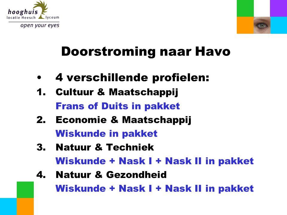 Doorstroming naar Havo 4 verschillende profielen: 1.Cultuur & Maatschappij Frans of Duits in pakket 2.Economie & Maatschappij Wiskunde in pakket 3.Natuur & Techniek Wiskunde + Nask I + Nask II in pakket 4.Natuur & Gezondheid Wiskunde + Nask I + Nask II in pakket