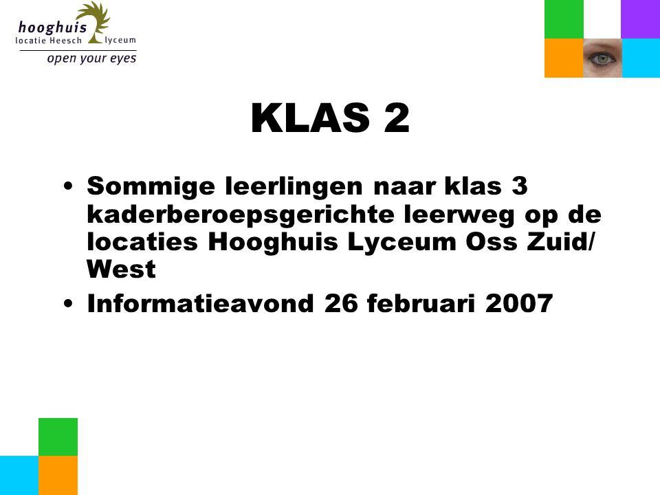 KLAS 2 Sommige leerlingen naar klas 3 kaderberoepsgerichte leerweg op de locaties Hooghuis Lyceum Oss Zuid/ West Informatieavond 26 februari 2007