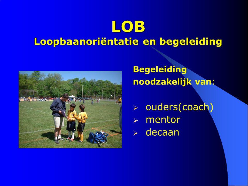 LOB Loopbaanoriëntatie en begeleiding Begeleiding noodzakelijk van:  ouders(coach)  mentor  decaan
