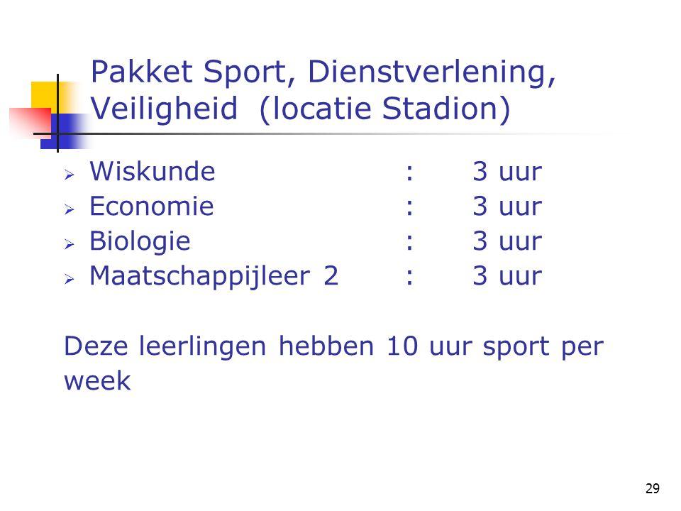 29 Pakket Sport, Dienstverlening, Veiligheid (locatie Stadion)  Wiskunde:3 uur  Economie:3 uur  Biologie:3 uur  Maatschappijleer 2:3 uur Deze leerlingen hebben 10 uur sport per week