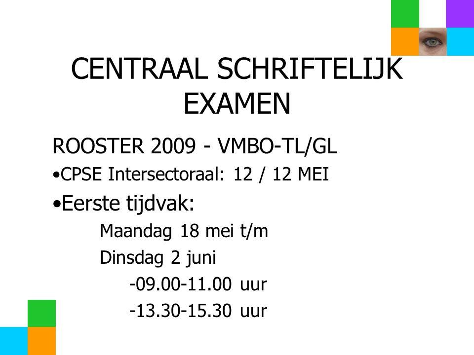 CENTRAAL SCHRIFTELIJK EXAMEN ROOSTER 2009 - VMBO-TL/GL CPSE Intersectoraal: 12 / 12 MEI Eerste tijdvak: Maandag 18 mei t/m Dinsdag 2 juni -09.00-11.00 uur -13.30-15.30 uur