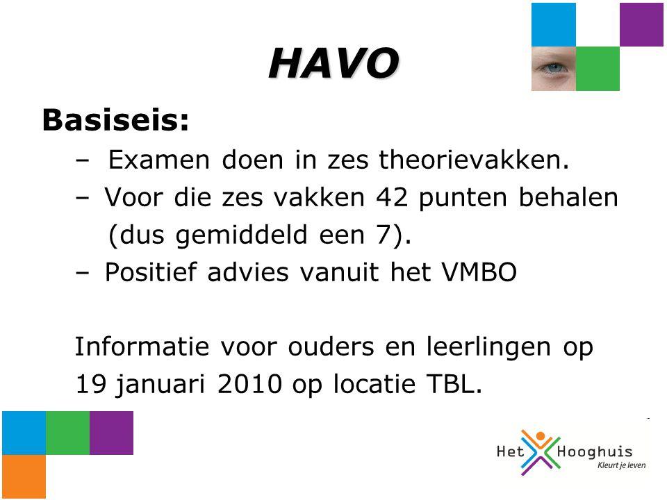 HAVO Basiseis: –Examen doen in zes theorievakken. – Voor die zes vakken 42 punten behalen (dus gemiddeld een 7). – Positief advies vanuit het VMBO Inf